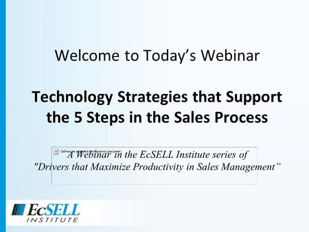 Welcome to Todays Webinar Technology Strategies that Support the 5 Steps in the Sales Process A Webinar in the EcSELL Institute series of Drivers that.