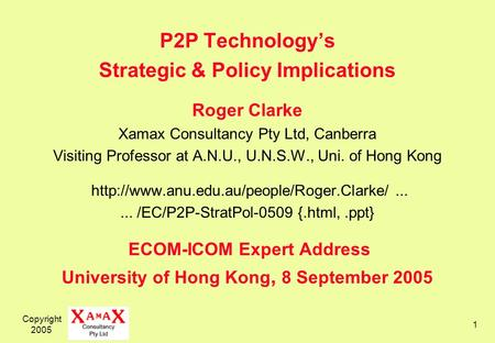 Copyright 2005 1 P2P Technologys Strategic & Policy Implications Roger Clarke Xamax Consultancy Pty Ltd, Canberra Visiting Professor at A.N.U., U.N.S.W.,