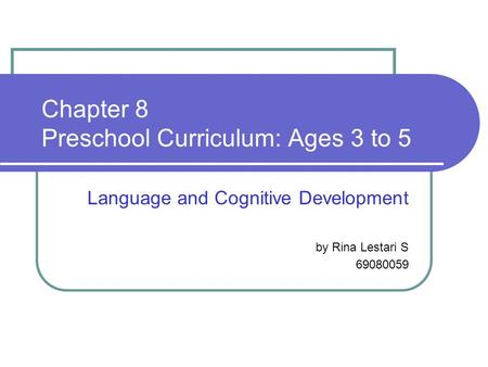 Chapter 8 Preschool Curriculum: Ages 3 to 5 Language and Cognitive Development by Rina Lestari S 69080059.