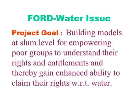 FORD-Water Issue Building models at slum level for empowering poor groups to understand their rights and entitlements and thereby gain enhanced ability.
