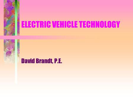 ELECTRIC VEHICLE TECHNOLOGY David Brandt, P.E.. The Basics: EV: electric vehicle Are EVs practical? Golf courses and airports have thought so for many.