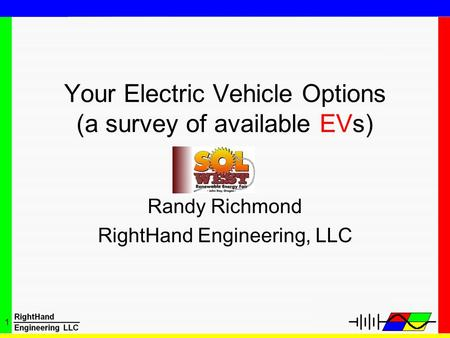 1 Your Electric Vehicle Options (a survey of available EVs) Randy Richmond RightHand Engineering, LLC.