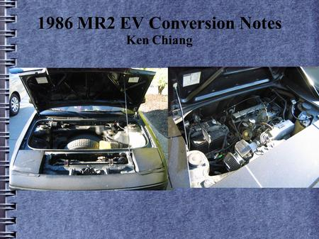 1986 MR2 EV Conversion Notes Ken Chiang. The main components ICE Components removedReplaced by: Radiator system ----->n/a Engine---------->motor Fuel.