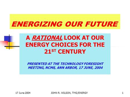 17 June 2004JOHN R. WILSON, TMG/ENERGY1 ENERGIZING OUR FUTURE A RATIONAL LOOK AT OUR ENERGY CHOICES FOR THE 21 ST CENTURY PRESENTED AT THE TECHNOLOGY FORESIGHT.