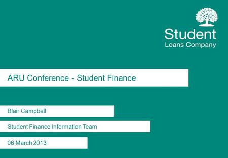 ARU Conference - Student Finance Blair Campbell Student Finance Information Team 06 March 2013.