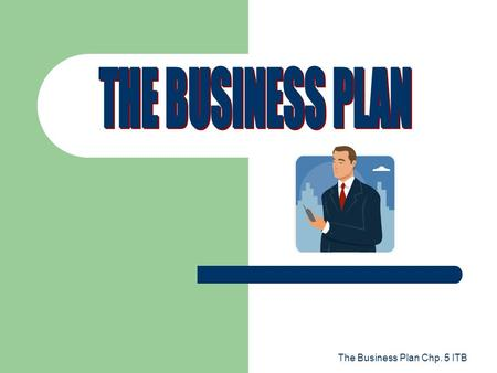 THE BUSINESS PLAN The Business Plan Chp. 5 ITB.