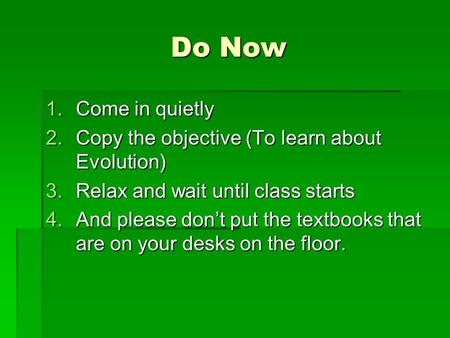 Do Now 1.Come in quietly 2.Copy the objective (To learn about Evolution) 3.Relax and wait until class starts 4.And please dont put the textbooks that are.
