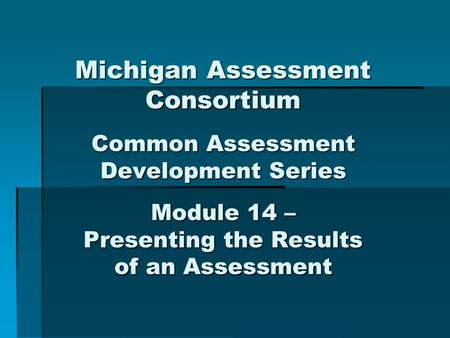 Michigan Assessment Consortium Common Assessment Development Series Module 14 – Presenting the Results of an Assessment.