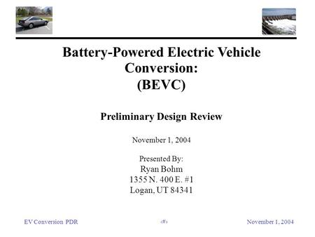 EV Conversion PDRNovember 1, 2004 1 Battery-Powered Electric Vehicle Conversion: (BEVC) Preliminary Design Review November 1, 2004 Presented By: Ryan Bohm.