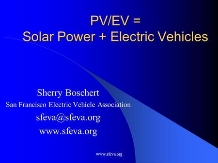 PV/EV = Solar Power + Electric Vehicles Sherry Boschert San Francisco Electric Vehicle Association