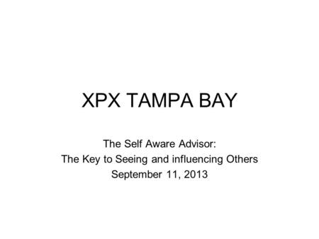 XPX TAMPA BAY The Self Aware Advisor: The Key to Seeing and influencing Others September 11, 2013.