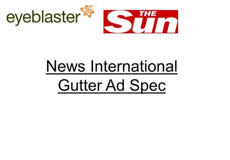 News International Online Ad Operations traffic team: 0207 782 7777 or   1/3 News International Gutter Ad Spec.