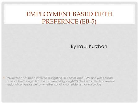 EMPLOYMENT BASED FIFTH PREFERNCE (EB-5) By Ira J. Kurzban Mr. Kurzban has been involved in litigating EB-5 cases since 1998 and was counsel of record in.