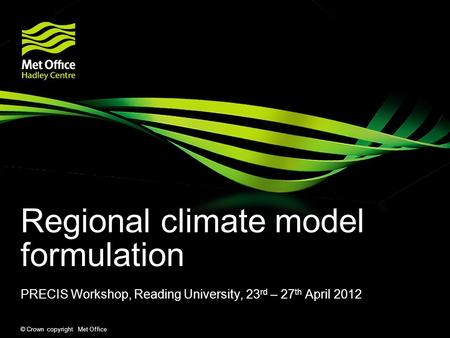 © Crown copyright Met Office Regional climate model formulation PRECIS Workshop, Reading University, 23 rd – 27 th April 2012.