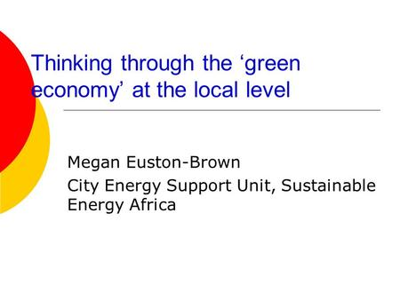 Thinking through the green economy at the local level Megan Euston-Brown City Energy Support Unit, Sustainable Energy Africa.