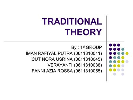 TRADITIONAL THEORY By : 1 st GROUP IMAN RAFIYAL PUTRA (0611310011) CUT NORA USRINA (0611310045) VERAYANTI (0611310038) FANNI AZIA ROSSA (0611310055)