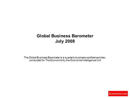Global Business Barometer July 2008 The Global Business Barometer is a quarterly business-confidence index, conducted for The Economist by the Economist.