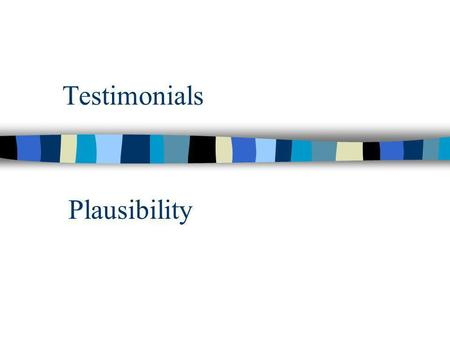 Testimonials Plausibility. Research is probabilistic.