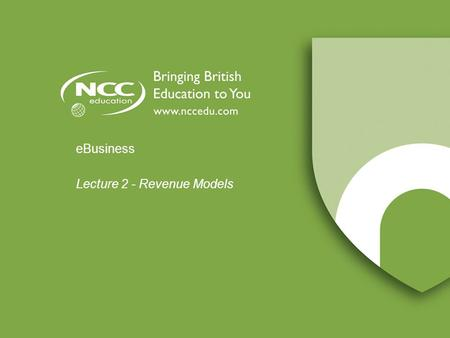 EBusiness Lecture 2 - Revenue Models. © NCC Education Limited V1.0 eCommerce Revenue Models Lecture 2 - 2.2 Introduction to Lecture 2 Topics covered:
