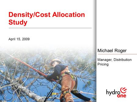 1 Density/Cost Allocation Study April 15, 2009 Michael Roger Manager, Distribution Pricing.