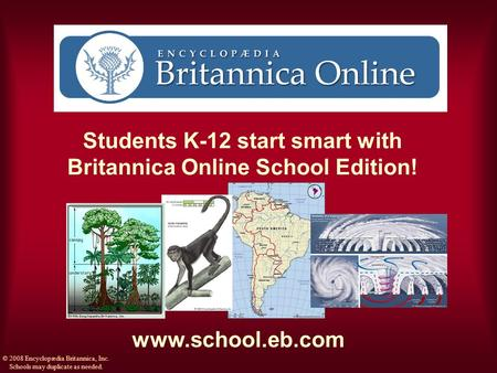Students K-12 start smart with Britannica Online School Edition! www.school.eb.com © 2008 Encyclopædia Britannica, Inc. Schools may duplicate as needed.