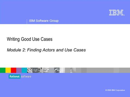 ® IBM Software Group © 2006 IBM Corporation Writing Good Use Cases Module 2: Finding Actors and Use Cases.
