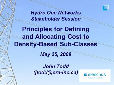 Hydro One Networks Stakeholder Session Principles for Defining and Allocating Cost to Density-Based Sub-Classes May 25, 2009 John Todd