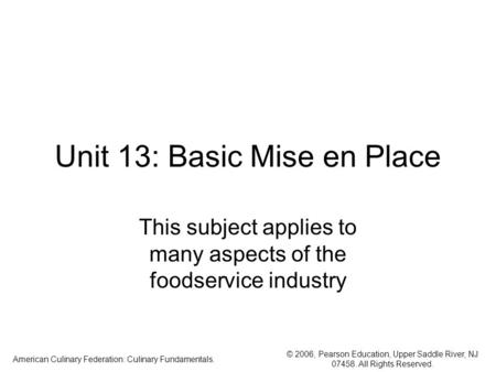 © 2006, Pearson Education, Upper Saddle River, NJ 07458. All Rights Reserved. American Culinary Federation: Culinary Fundamentals. Unit 13: Basic Mise.