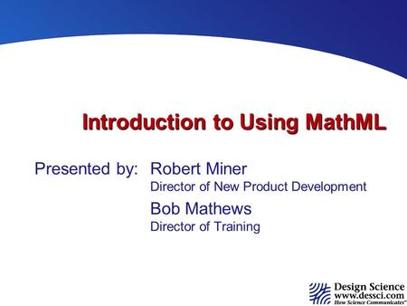 Introduction to Using MathML Presented by:Robert Miner Director of New Product Development Bob Mathews Director of Training.