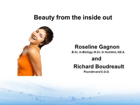 Beauty from the inside out Roseline Gagnon B.Sc. In Biology, M.Sc. In Nutrition, ND.A. and Richard Boudreault Founder and C.O.O. 1.