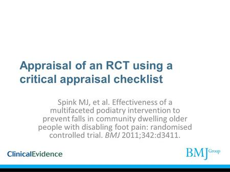 Appraisal of an RCT using a critical appraisal checklist Spink MJ, et al. Effectiveness of a multifaceted podiatry intervention to prevent falls in community.