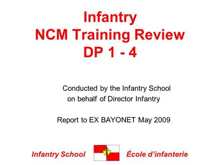 Infantry SchoolÉcole dinfanterie Infantry NCM Training Review DP 1 - 4 Conducted by the Infantry School on behalf of Director Infantry Report to EX BAYONET.