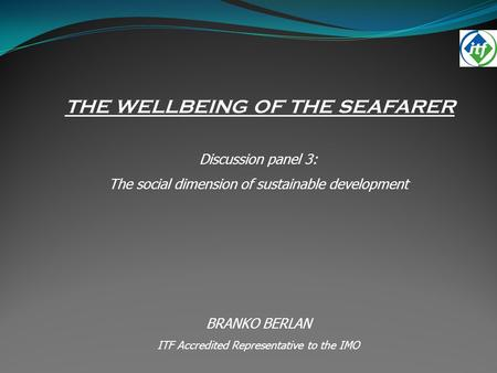 THE WELLBEING OF THE SEAFARER Discussion panel 3: The social dimension of sustainable development BRANKO BERLAN ITF Accredited Representative to the IMO.