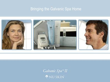 Bringing the Galvanic Spa Home © 2006 Nu Skin Bringing the Galvanic Spa Home.