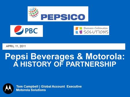 Pepsi Beverages & Motorola: A HISTORY OF PARTNERSHIP APRIL 11, 2011 Tom Campbell | Global Account Executive Motorola Solutions.