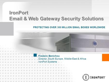 IronPort Email & Web Gateway Security Solutions PROTECTING OVER 300 MILLION EMAIL BOXES WORLDWIDE Frederic Benichou Director, South Europe, Middle-East.