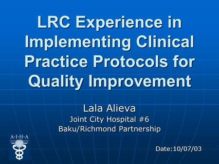 LRC Experience in Implementing Clinical Practice Protocols for Quality Improvement Lala Alieva Joint City Hospital #6 Baku/Richmond Partnership Date:10/07/03.