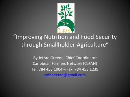 Improving Nutrition and Food Security through Smallholder Agriculture By Jethro Greene, Chief Coordinator Caribbean Farmers Network (CaFAN) Tel: 784 453.