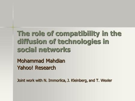 The role of compatibility in the diffusion of technologies in social networks Mohammad Mahdian Yahoo! Research Joint work with N. Immorlica, J. Kleinberg,