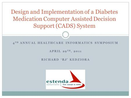 4 TH ANNUAL HEALTHCARE INFORMATICS SYMPOSIUM APRIL 29 TH, 2011 RICHARD RJ KEDZIORA Design and Implementation of a Diabetes Medication Computer Assisted.
