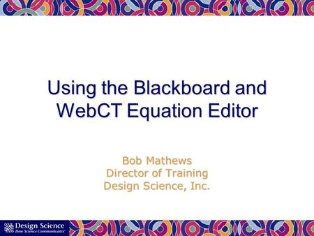 Using the Blackboard and WebCT Equation Editor Bob Mathews Director of Training Design Science, Inc.