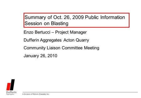 A division of Holcim (Canada) Inc. Summary of Oct. 26, 2009 Public Information Session on Blasting Enzo Bertucci – Project Manager Dufferin Aggregates.
