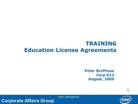 Corporate Affairs Group INTEL CONFIDENTIAL 1 TRAINING Education License Agreements Peter Broffman Corp K12 August, 2009.