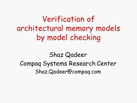 Verification of architectural memory models by model checking Shaz Qadeer Compaq Systems Research Center