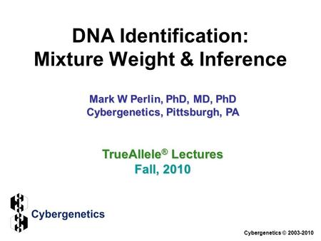 DNA Identification: Mixture Weight & Inference Cybergenetics © 2003-2010 Mark W Perlin, PhD, MD, PhD Cybergenetics, Pittsburgh, PA TrueAllele ® Lectures.