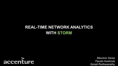 REAL-TIME NETWORK ANALYTICS WITH STORM Mauricio Vacas Fausto Inestroza Sonali Parthasarathy.
