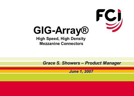GIG-Array® High Speed, High Density Mezzanine Connectors June 1, 2007 Grace S. Showers – Product Manager.