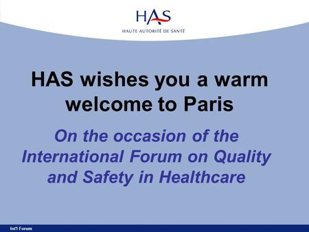 Int'l Forum HAS wishes you a warm welcome to Paris On the occasion of the International Forum on Quality and Safety in Healthcare.