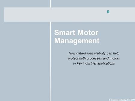 S © Siemens Industry, Inc. 2011 Smart Motor Management How data-driven visibility can help protect both processes and motors in key industrial applications.