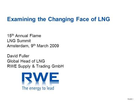 PAGE 1 Examining the Changing Face of LNG 15 th Annual Flame LNG Summit Amsterdam, 9 th March 2009 David Fuller Global Head of LNG RWE Supply & Trading.